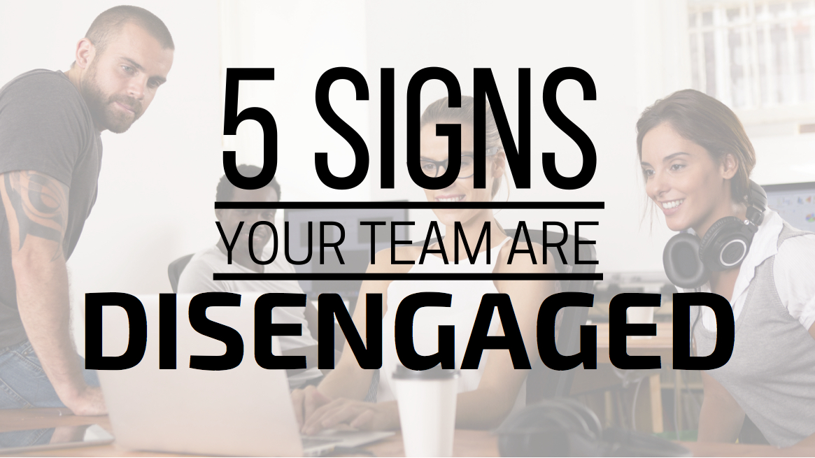 5 Signs Your Team Are Disengaged